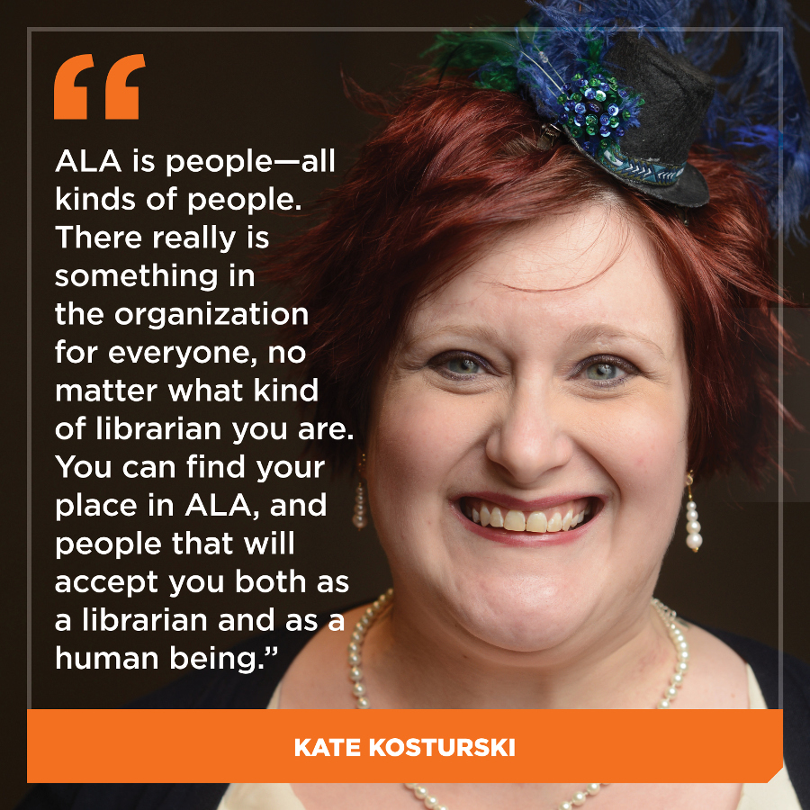 ALA is people - all kinds of people.   There really is something in the organization for everyone, no matter what kind of librarian you are. You can find your place in ALA, and people that will accept you both as librarian and as a human being. Kate Kosturski