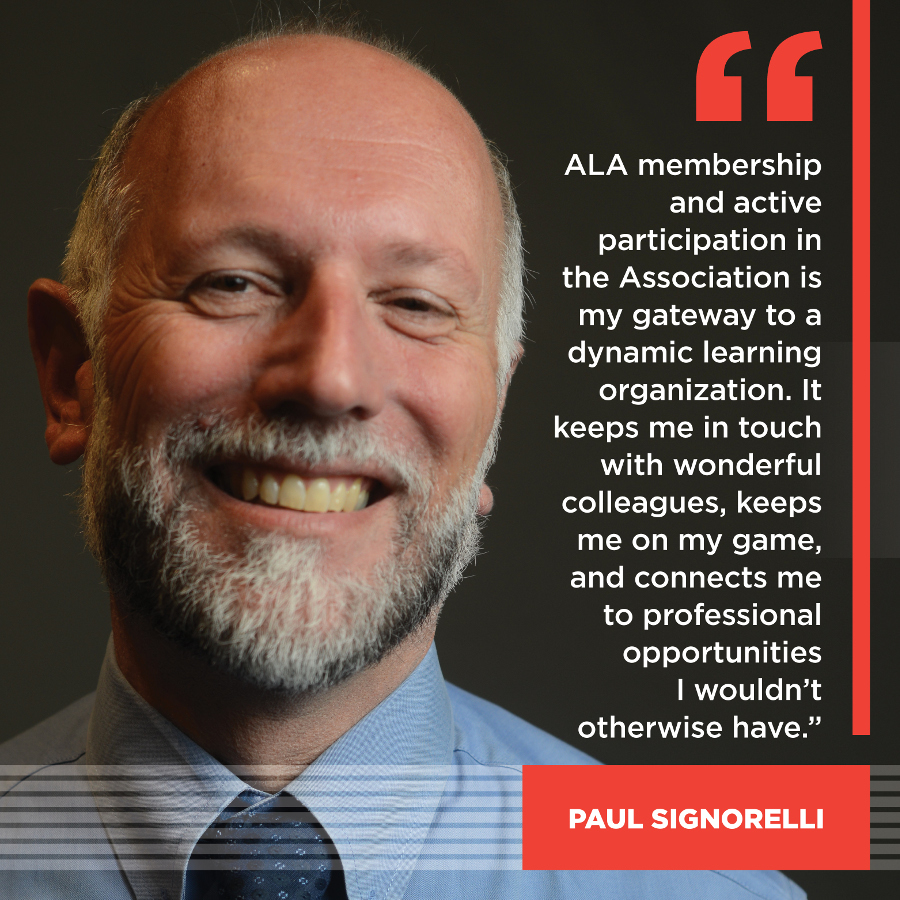 ALA membership and active participation in the Association is my gateway to a dynamic learning organization. It keeps me in touch with wonderful colleagues, keeps me on my game, and connects me to professional opportunities I wouldn't otherwise have. Paul Signorelli