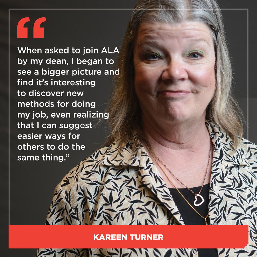 When asked to join ALA by my dean, I began to see a bigger picture and find it's interesting to discover new methods for doing my job, even acknowledging that I can suggest easier ways for others to do the same thing. Kareen Turner