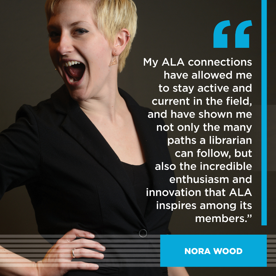My ALA connections have allowed me to stay active and current in the field, and have shown me not only the many paths a librarian can follow, but also the incredible enthusiasm and innovation that ALA inspires within its members.Nora Wood