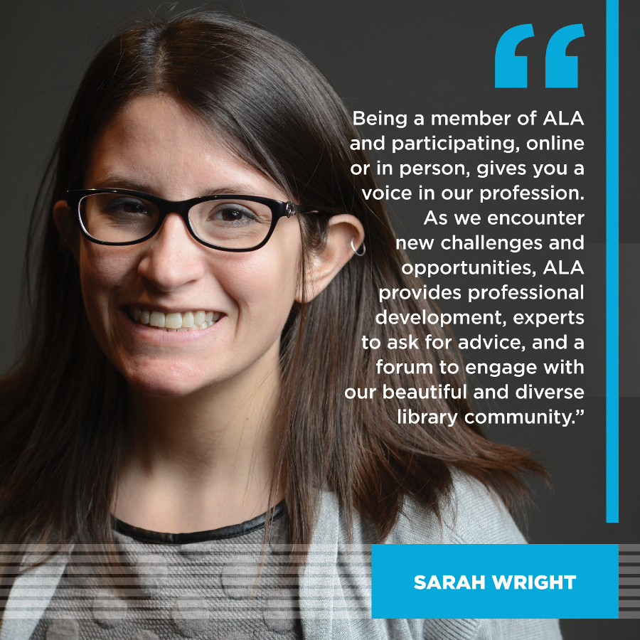 Being a member of ALA and participating, online or in person, gives you a voice in our profession.  As we encounter new challenges and opportunities, ALA provides professional development, experts to ask for advice, and a forum to engage with our beautiful and diverse library community. Sarah Wright