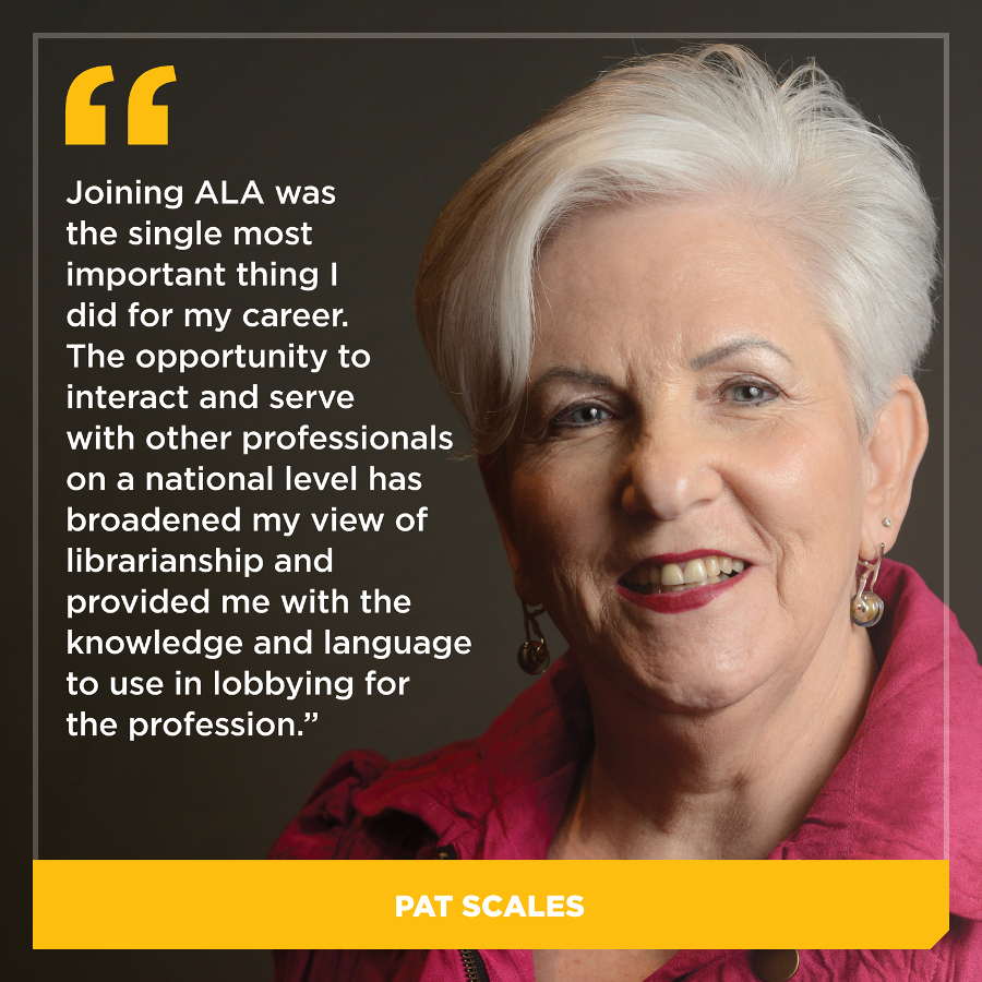 Joining ALA was the single most important thing I did for my career. The opportunity to interact and serve with other professionals on a national level has broadened my view of librarianship and provided me with the knowledge and language to use in lobbying for the profession, Pat Scales