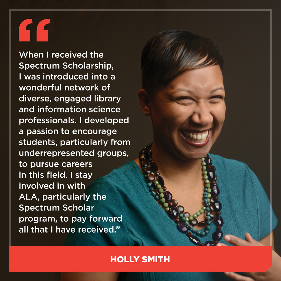 When I received the Spectrum Scholarship, I was introduced into a wonderful network of diverse, engaged library and information science professionals. I developed a passion to encourage students, particularly from underrepresented groups, to pursue careers in this field. I stay involved in with ALA, particularly the Spectrum Scholar program, to pay forward all that I have received.Holly Smith