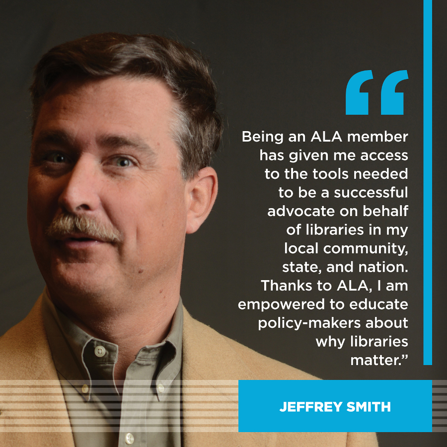 Being an ALA member has given me access to the tools needed to be a successful advocate on behalf of libraries in my local community, state, and nation.  Thanks to ALA, I am empowered to educate policy-makers about why libraries matter.Jeffrey Smith