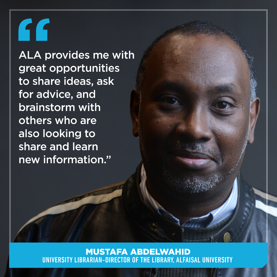 ALA provides me with great opportunities to share ideas, ask for advice, and brainstorm with others who are also looking to share and learn new information, Dr. Mustafa Abdelwahid,University Librarian-Director of the Library, Alfaisal University