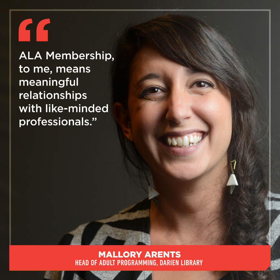 ALA Membership, to me, means meaningful relationships with like-minded professionals. Mallory Arents, Head of Adult Programming, Darien Library