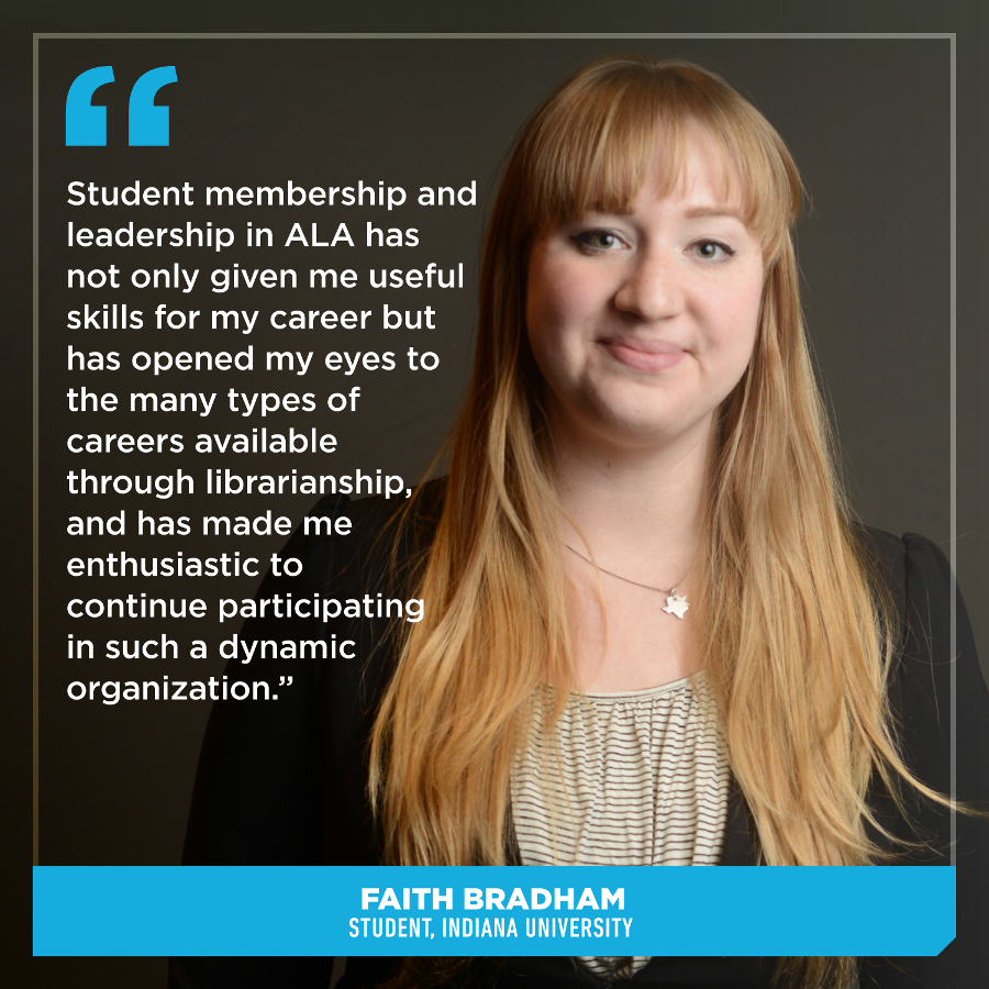 Student membership and leadership in ALA has not only given me useful skills for my career but has opened my eyes to the many types of careers available through librarianship, and has made me enthusiastic to continue participating in such a dynamic organization.Faith Bradham, Student, Indiana University