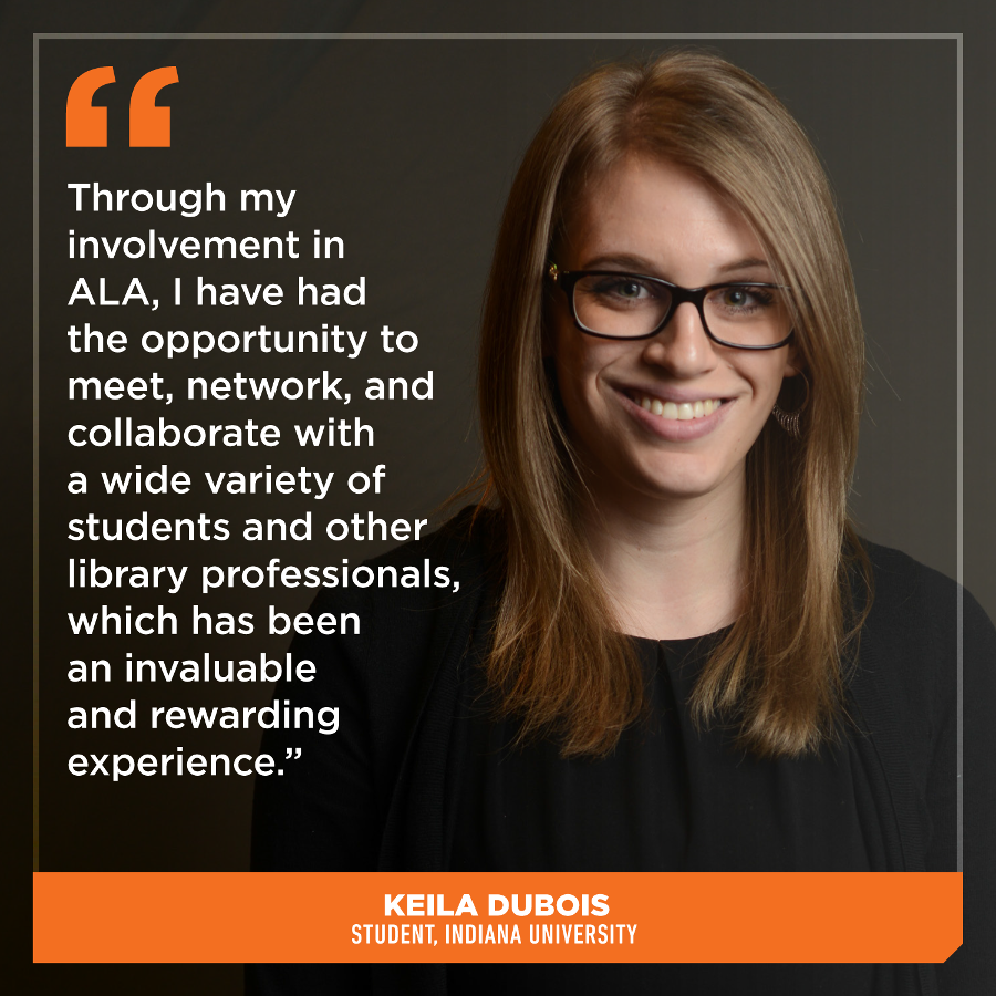 Through my involvement in ALA, I have had the opportunity to meet, network, and collaborate with a wide variety of students, librarians, and other library professionals, which has been an invaluable and rewarding experience,Keila DuBois, Student, Indiana University