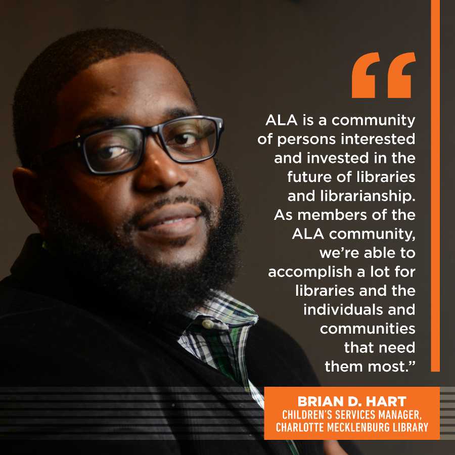 ALA is a community of persons interested and invested in the future of libraries and librarianship.  As members of the ALA community, we're able to accomplish a lot for libraries and the individuals and communities that need them most. Brian D. Hart, MLIS, Children's Services Manager, Charlotte Mecklenburg Library