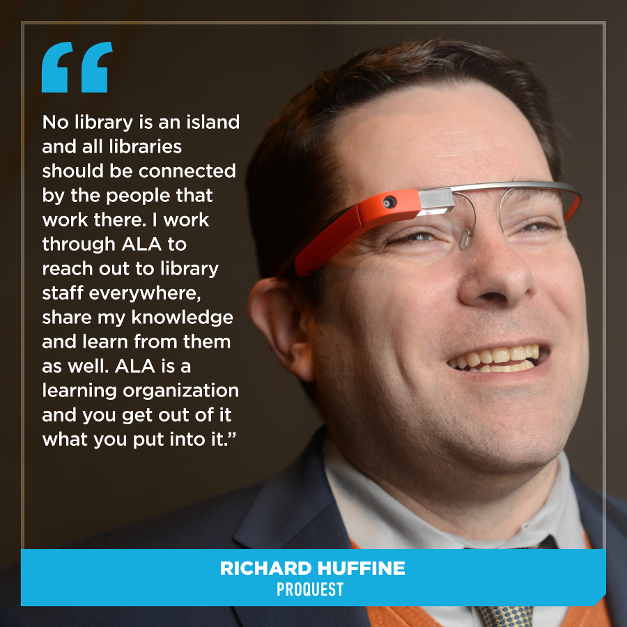 No library is an island and all libraries should be connected by the people that work there. I work through ALA to reach out to library staff everywhere, share my knowledge and learn from them as well. ALA is a learning organization and you get out of it what you put into it.Richard Huffine, ProQuest
