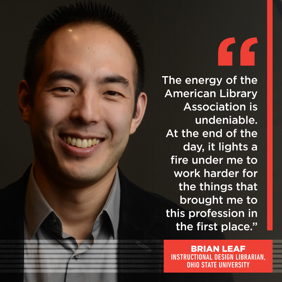 The energy of the American Library Association is undeniable. At the end of the day, it lights a fire under me to work harder for the things that brought me to this profession in the first place. Brian Leaf, Instructional Design Librarian, Ohio State University