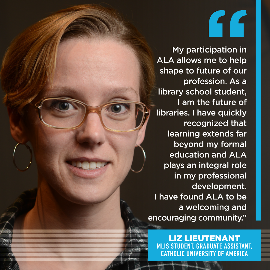 My participation in ALA allows me to help shape to future of our profession. As a library school student, I am the future of libraries, but I am not a library futurist. I have quickly recognized that learning extends far beyond my formal education and ALA plays an integral role in my professional development. I have found ALA to be a welcoming and encouraging community. Liz Lieutenant, MLIS Student, Graduate Assistant, Catholic University of America
