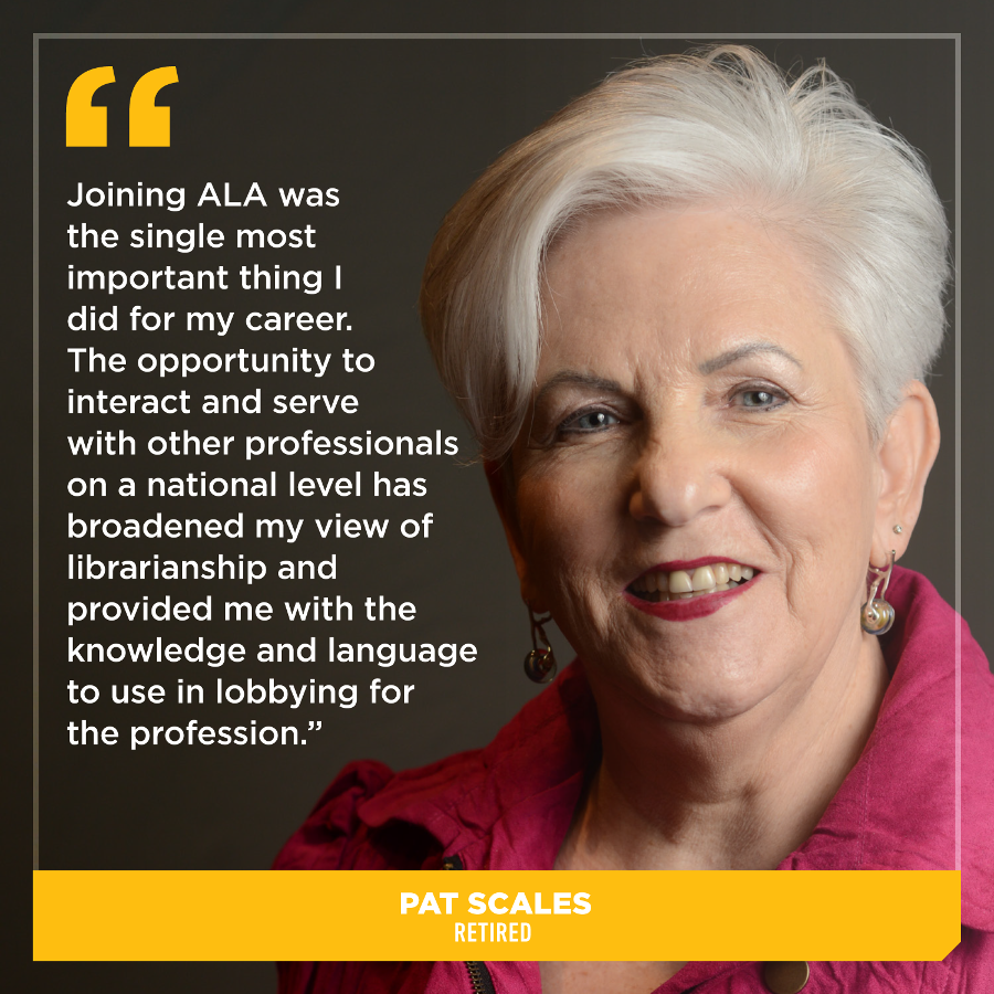 Joining ALA was the single most important thing I did for my career. The opportunity to interact and serve with other professionals on a national level has broadened my view of librarianship and provided me with the knowledge and language to use in lobbying for the profession, Pat Scales, Retired