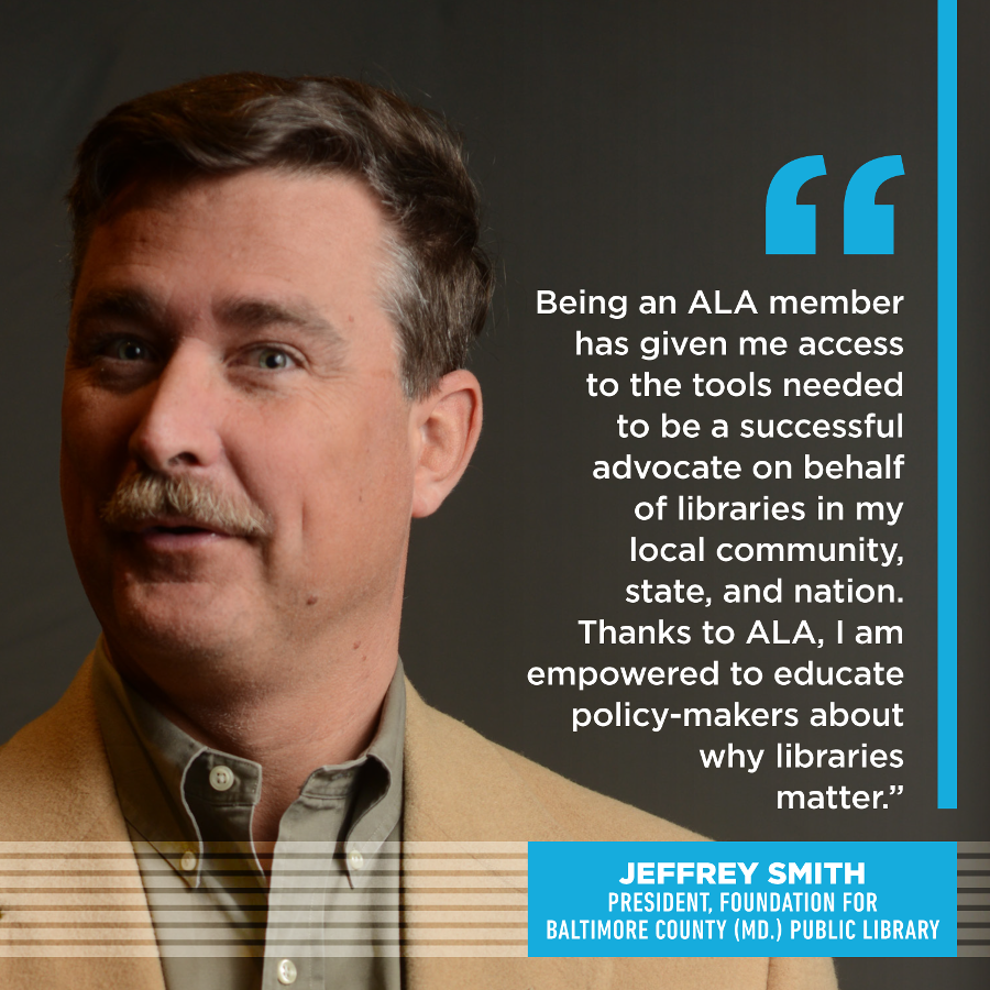 Being an ALA member has given me access to the tools needed to be a successful advocate on behalf of libraries in my local community, state, and nation.  Thanks to ALA, I am empowered to educate policy-makers about why libraries matter.Jeffrey Smith, President, Foundation for Baltimore County (Md.) Public Library