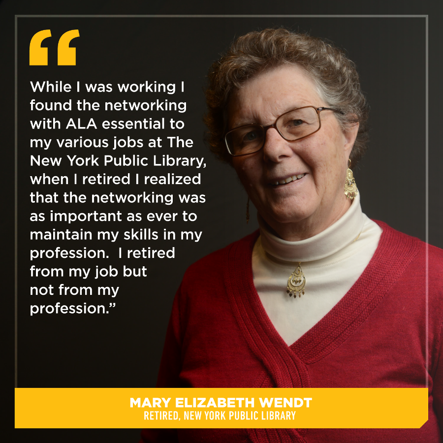 While I was working I found the networking with ALA essential to my various jobs at The New York Public Library, when I retired I realized that the networking was as important as ever to maintain my skills in my profession.   I retired from my job but not from my profession. Mary Elizabeth (Ma'lis) Wendt, Retired, New York Public Library