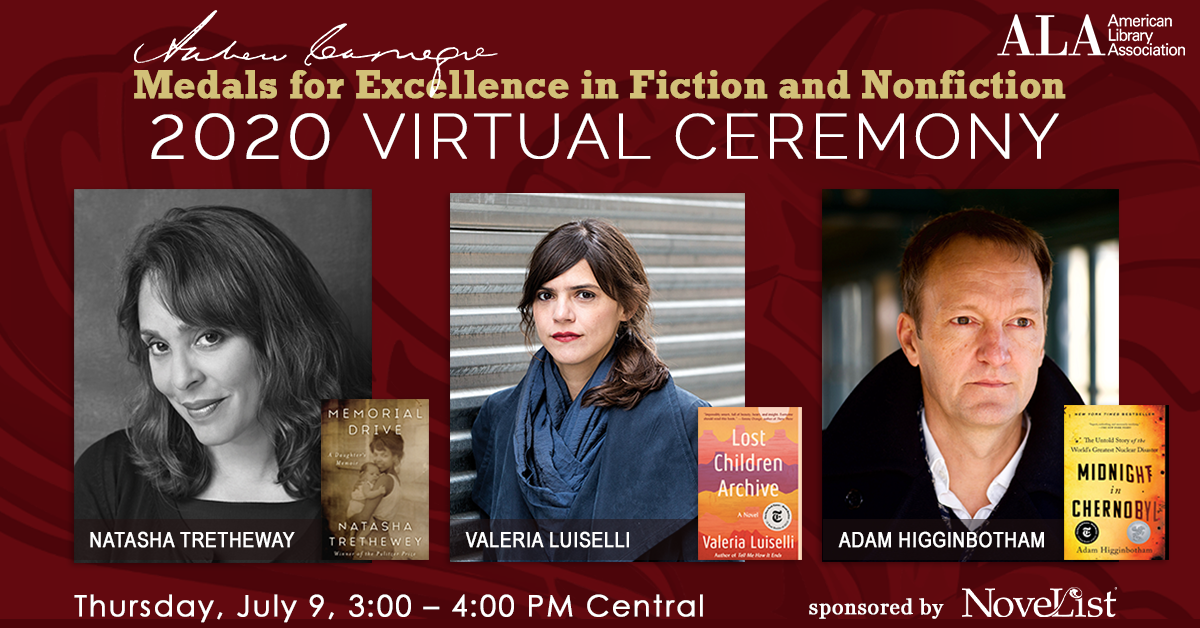 Andrew Carnegie Medals for Excellence Virtual Gals, Thursday, July 9th 3:00 – 4:00 Central, pictured: Natasha Trethewey, Adam Higginbotham, Valeria Luiselli