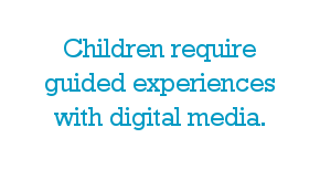 Children require guided experiences with digital media