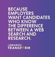 Because employers want candidates who know the difference between a web search and research… Libraries Transform