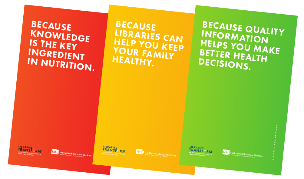 Posters from the Libraries Transform campaign: Because knowledge is the key ingredient in nutrition; Because libraries can help you keep your family healthy; Because quality information helps you make better health decisions.