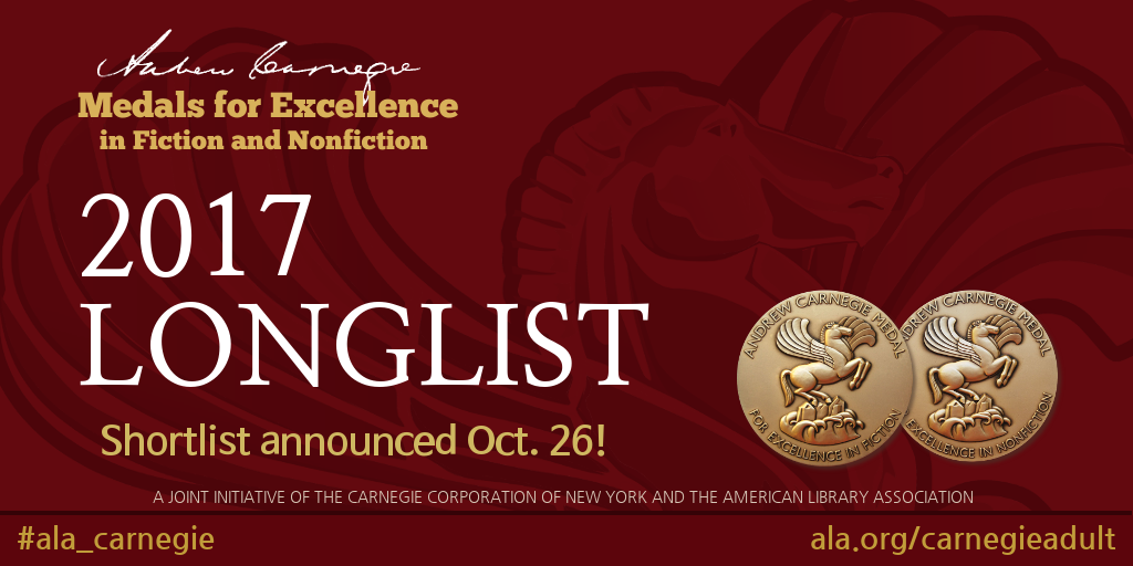 Andrew Carnegie Medals for Excellence in Fiction and Nonfiction, 2017 Longlist, Shortlist announced October26,#ala_carnegie, www.ala.org/awardsgrants/carnegieadult