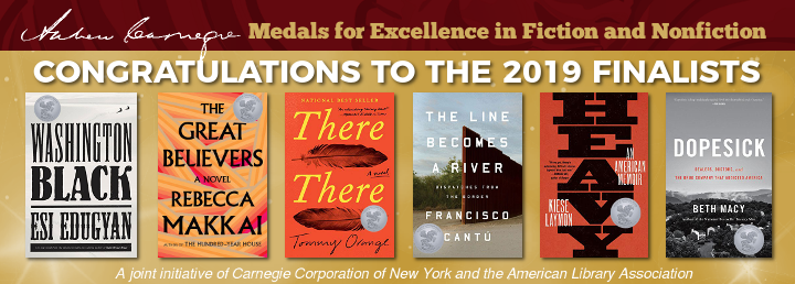 2019 Shortlist, Andrew Carnegie Medals for Excellence in Fiction and Nonfiction; Washington Black by Esi Edugyan, The Great Believers by Rebecca Makkai, There There by Tommy Orange,The Line Becomes a River: Dispatches from the Border by Francisco Cantú, Heavy: An American Memoir by Kiese Laymon, Dopesick: Dealers, Doctors, and the Drug Company that Addicted America by Beth Macy