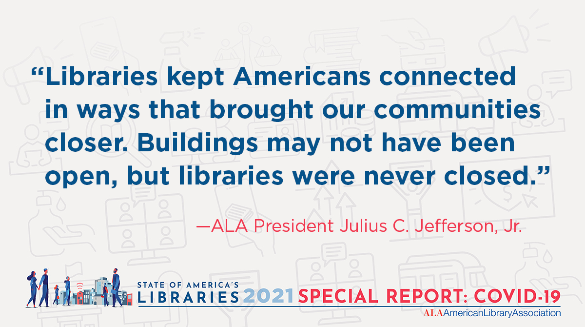 """Twitter share: """"Libraries kept Americans connected in ways that brought our communities closer. Buildings may not have been open, but libraries were never closed."""" ALA President Julius C. Jefferson, Jr."""