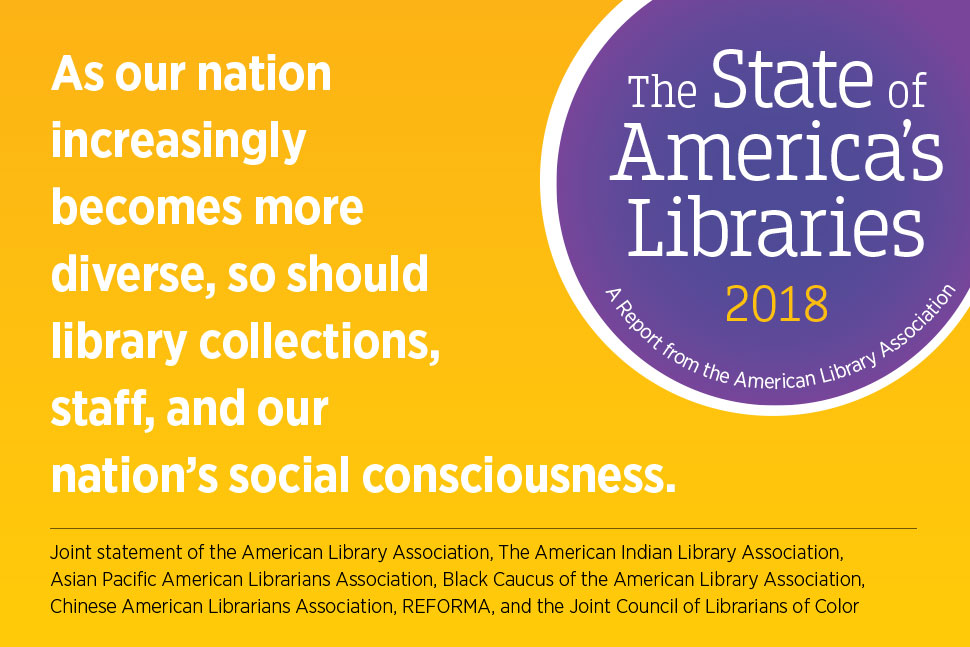 Social media graphic: As our nation becomes increasingly diverse, so should our library collections, staff, and our nation's social consciousness. Joint statement of the American Library Association, the American Indian Library Association, Asian Pacific Library Association, Black Caucus of the American Library Association, Chinese American Librarians Association, REFORMA and the Joint Council fo Librarians of Color.  State of America's Libraries report, 2018.