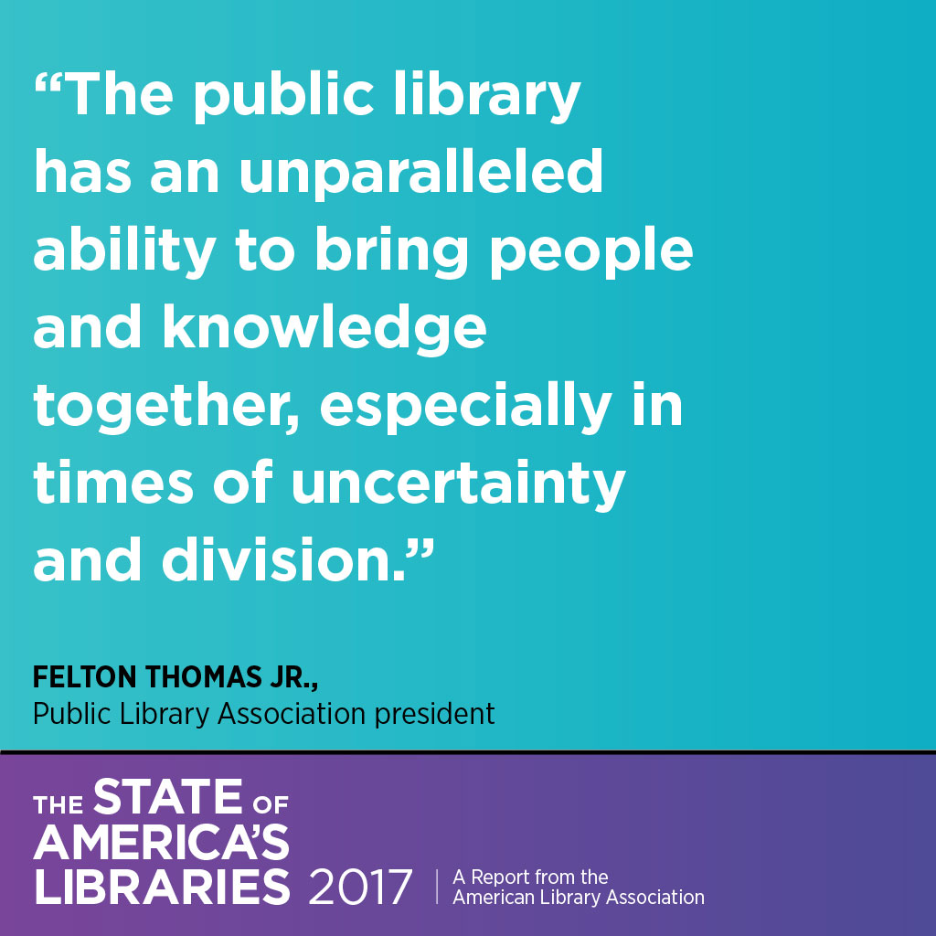 especially in times of uncertainty and division. Thomas Felton, Jr., Public Library Association President, State of America's Libraries Report.