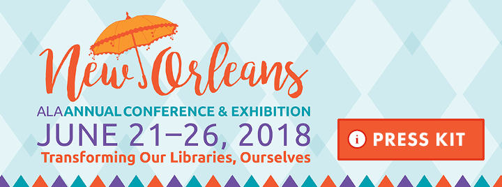 Press kit: ALA Annual Conference and Exhibitions, New Orleans, June 21-26, 2018