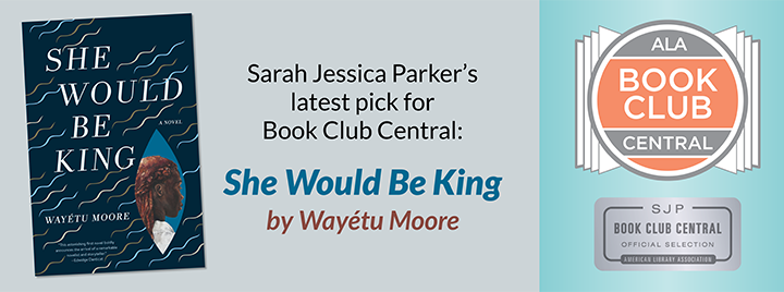 Sarah Jessica Parker's latest pick for Book Club Central: SHE WOULD BE KING by Wayétu Moore