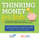 Thinking Money for Kids: A traveling exhibition to U.S. public libraries that makes financial literacy fun. Apply online Dec. 17, 2018 - Feb. 8 2019. apply.ala.org/thinkingmoneykids