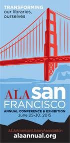 Transforming our libraries, ourselves. ALA Annual Conference & Exhibition, San Francisco, June 25-30, 2015, alaannual.org