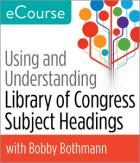 Using and Understanding Library of Congress Subject Headings eCourse