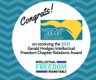 The Intellectual Freedom Round Table of the American Library Association is pleased to announce that the Missouri Library Association (MLA) is the 2021 recipient of the Gerald Hodges Intellectual Freedom Chapter Relations Award.