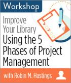 Improve Your Library: Using the 5 Phases of Project Management Workshop