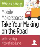 Mobile Makerspaces: Take Your Making on the Road Workshop
