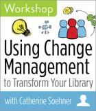 Using Change Management to Transform Your Library Workshop