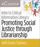Introduction to Critical Information Literacy: Promoting Social Justice through Librarianship eCourse