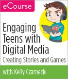 Engaging Teens with Digital Media: Creating Stories and Games--eCourse
