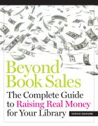 Beyond Book Sales: The Complete Guide to Raising Real Money for Your Library
