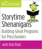 Storytime Shenanigans: Building Great Programs for Preschoolers—eCourse