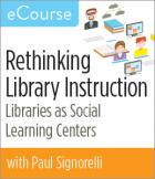 Rethinking Library Instruction: Libraries as Social Learning Centers eCourse