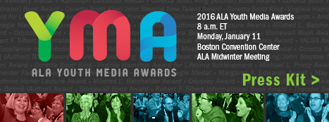 Press Kit for 2016 ALA Youth Media Awards, 8 a.m. ET Monday, January 11, Boston Convention Center, ALA Midwinter Meeting