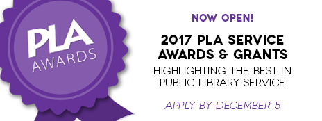 PLA Awards - Now open! - 2017 PLA Service Awards & Grants - Highlighting the best in public library service - Apply by December 5 - http://www.ala.org/pla/awards