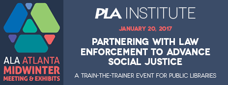 PLA Institute at ALA Atlanta Midwinter Meeting & Exhibits - January 20, 2017 - Partnering with Law Enforcement to Advance social Justice - A Train-the-Trainer Event for Public Libraries - http://www.ala.org/pla/education/alamidwinter/2017institute