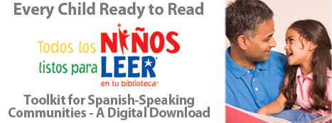 Every Child Ready to Read. Todos los Ninos listos para Leer en tu biblioteca. Toolkit for Spanish-Speaking Communities - A Digital Download - http://www.alastore.ala.org/detail.aspx?ID=10927