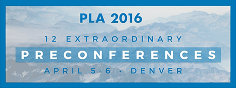 PLA 2016 - 12 Extraordinary Preconferences - April 5-6 - Denver - http://www.placonference.org/preconferences/