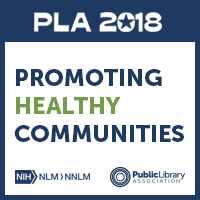 PLA 2018 Conference and Promoting Healthy Communities, a new nationwide initiative from PLA and National Network of Libraries of Medicine
