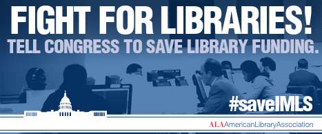 IGHT FOR LIBRARIES! Tell Congress to save library funding. #saveIMLS - http://www.ala.org/fight-for-libraries