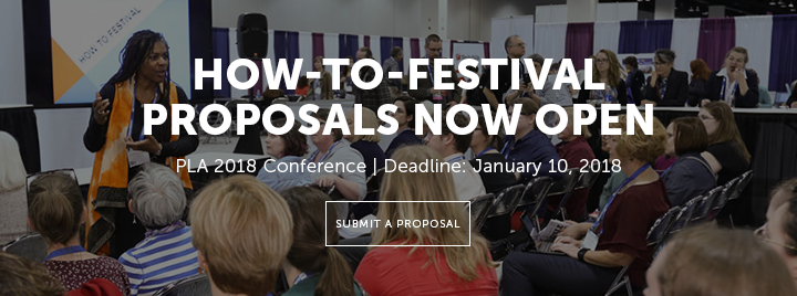 How-To Festival Proposals Now Open - PLA 2018 Conference - Deadline: January 10, 2018 - Submit a proposal at http://www.ala.org/pla/education/conferences/placonference/how-to-proposal